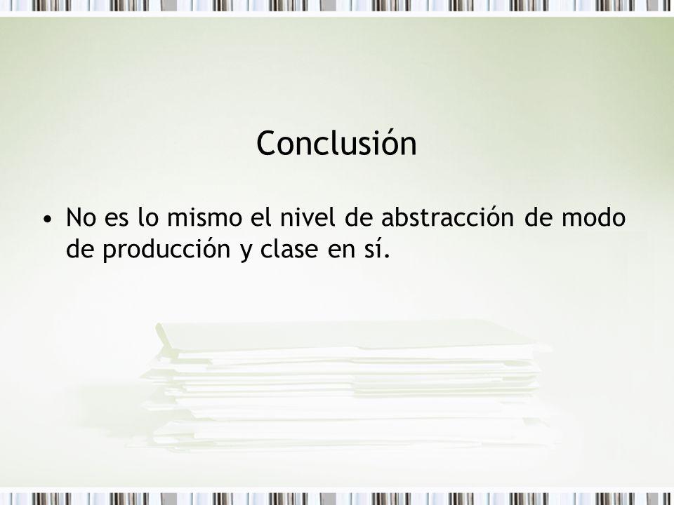 Conclusión No es lo mismo el nivel de abstracción de modo de producción y clase en sí.