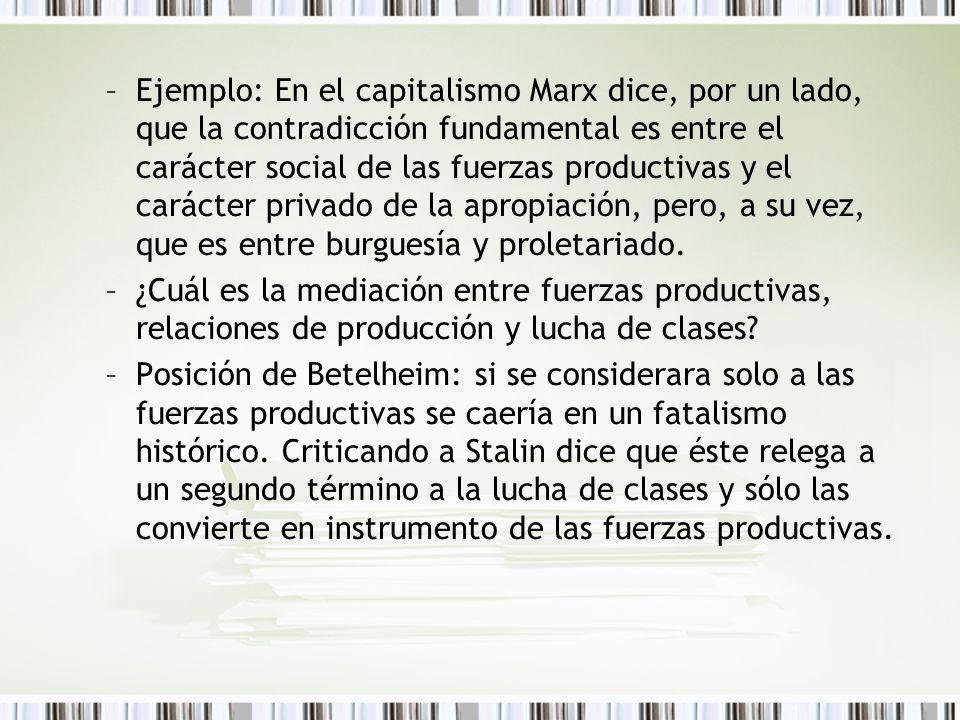 –Ejemplo: En el capitalismo Marx dice, por un lado, que la contradicción fundamental es entre el carácter social de las fuerzas productivas y el carác