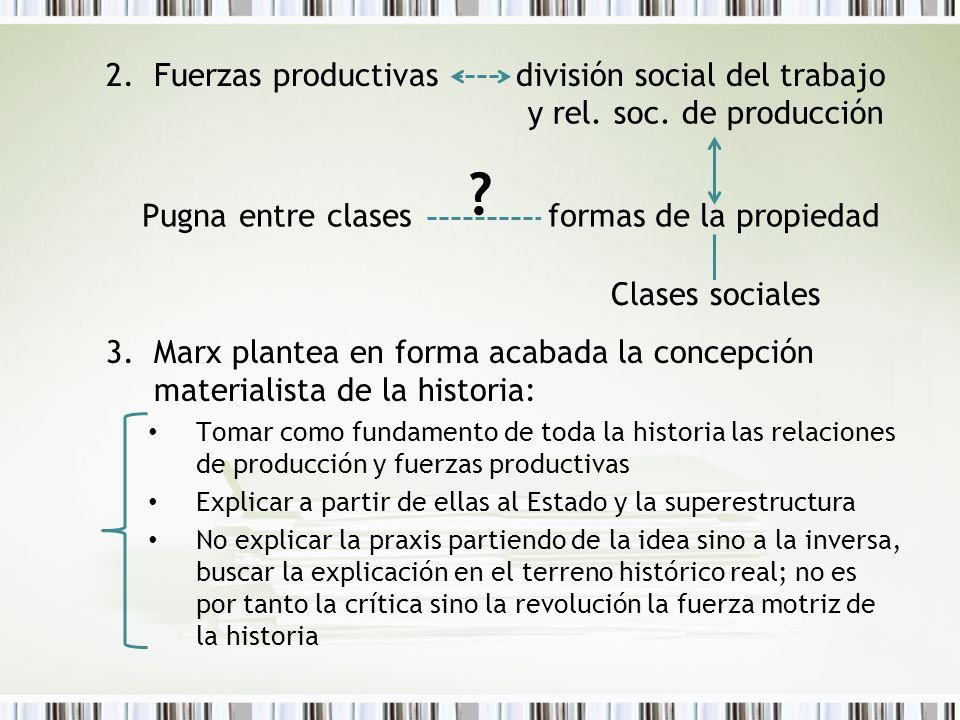 2.Fuerzas productivas división social del trabajo 3.Marx plantea en forma acabada la concepción materialista de la historia: Tomar como fundamento de