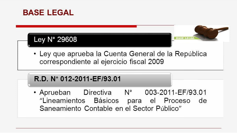 BASE LEGAL Ley que aprueba la Cuenta General de la Rep ú blica correspondiente al ejercicio fiscal 2009 Ley N° 29608 Aprueban Directiva N° 003-2011-EF