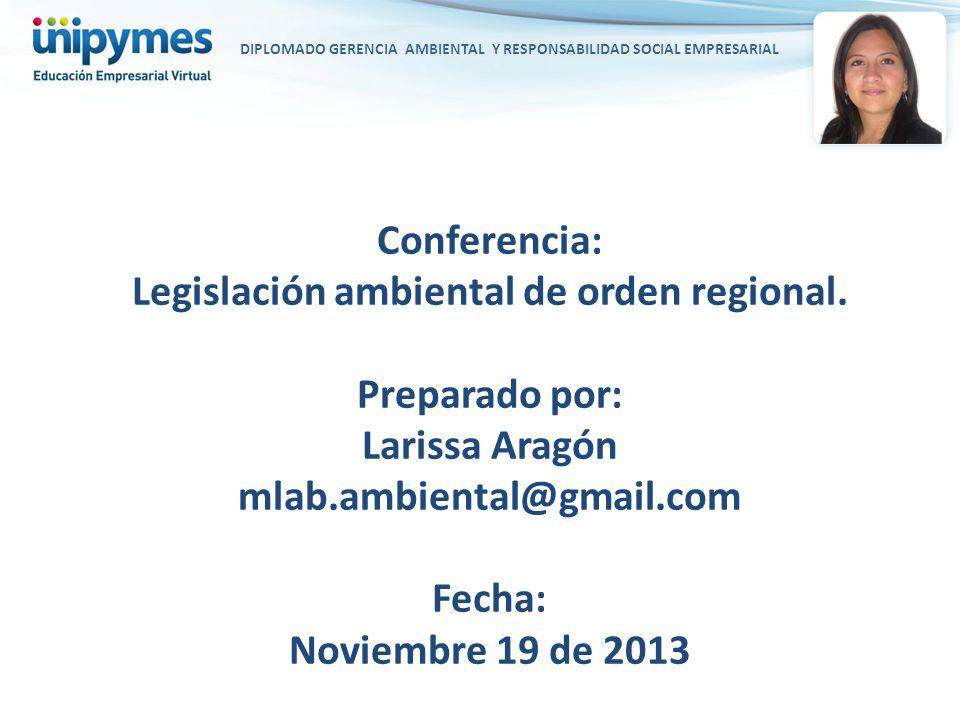 DIPLOMADO GERENCIA AMBIENTAL Y RESPONSABILIDAD SOCIAL EMPRESARIAL Conferencia: Legislación ambiental de orden regional. Preparado por: Larissa Aragón