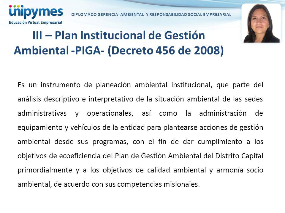 DIPLOMADO GERENCIA AMBIENTAL Y RESPONSABILIDAD SOCIAL EMPRESARIAL III – Plan Institucional de Gestión Ambiental -PIGA- (Decreto 456 de 2008) Es un ins
