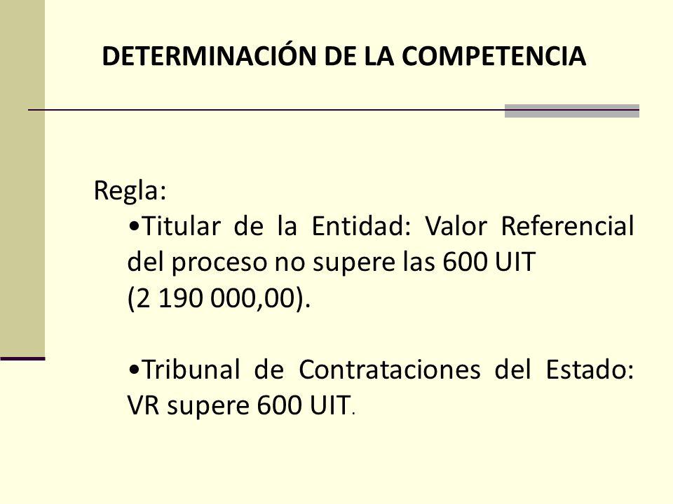 DETERMINACIÓN DE LA COMPETENCIA Regla: Titular de la Entidad: Valor Referencial del proceso no supere las 600 UIT (2 190 000,00).