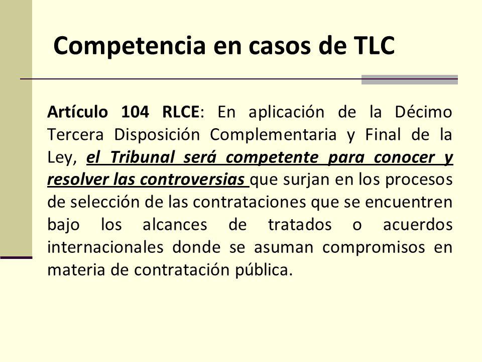Competencia en casos de TLC Artículo 104 RLCE: En aplicación de la Décimo Tercera Disposición Complementaria y Final de la Ley, el Tribunal será competente para conocer y resolver las controversias que surjan en los procesos de selección de las contrataciones que se encuentren bajo los alcances de tratados o acuerdos internacionales donde se asuman compromisos en materia de contratación pública.