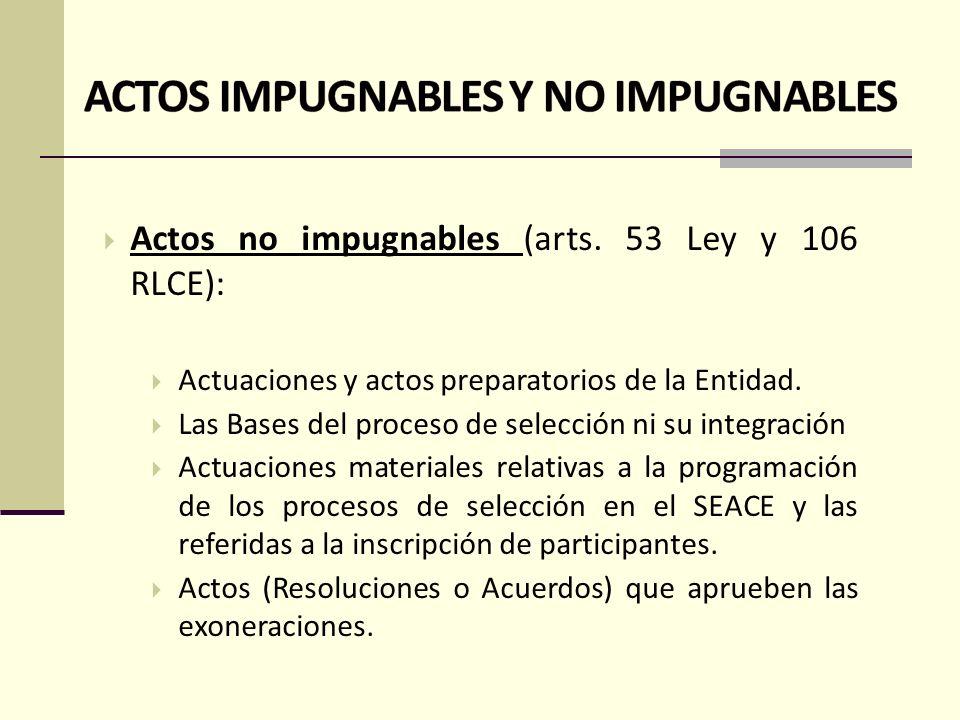 ACTOS IMPUGNABLES Y NO IMPUGNABLES Actos impugnables (arts. 53 Ley y 105 RLCE): actos dictados desde la convocatoria hasta antes de la celebración del