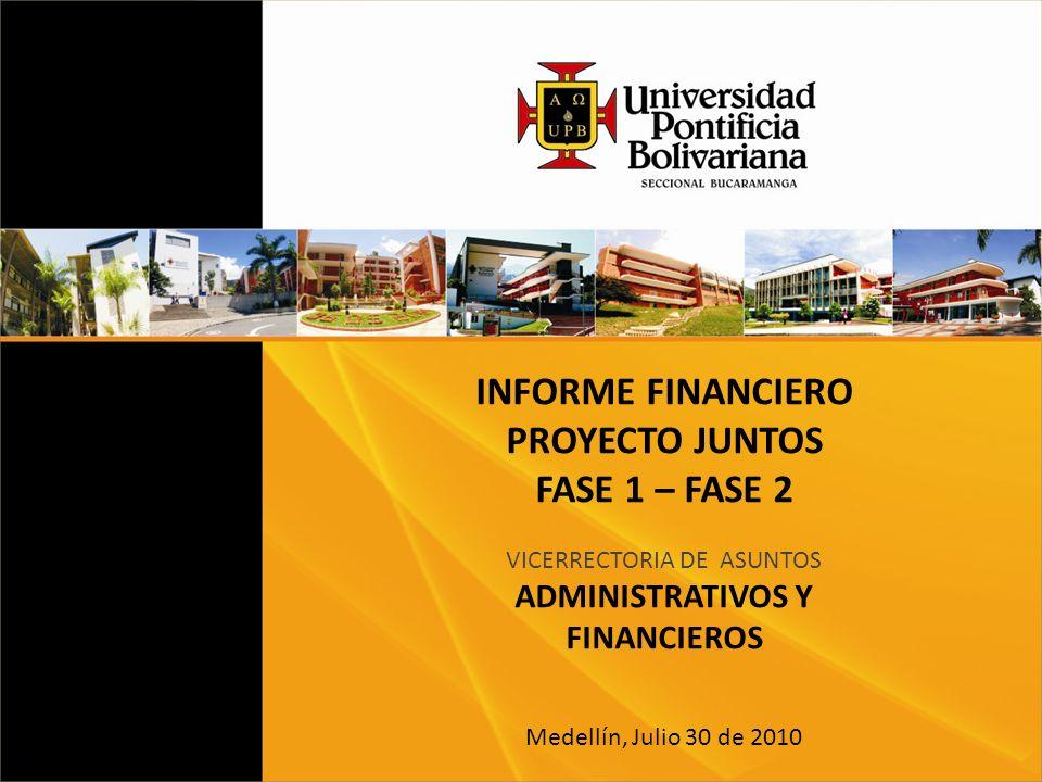 INFORME FINANCIERO PROYECTO JUNTOS FASE 1 – FASE 2 VICERRECTORIA DE ASUNTOS ADMINISTRATIVOS Y FINANCIEROS Medellín, Julio 30 de 2010