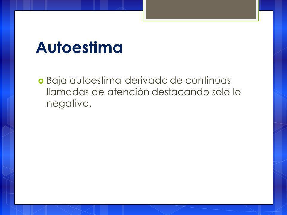 Autoestima Baja autoestima derivada de continuas llamadas de atención destacando sólo lo negativo.