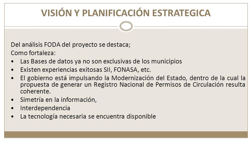VISIÓN Y PLANIFICACIÓN ESTRATEGICA Del análisis FODA del proyecto se destaca; Como fortaleza: Las Bases de datos ya no son exclusivas de los municipios Existen experiencias exitosas SII, FONASA, etc.