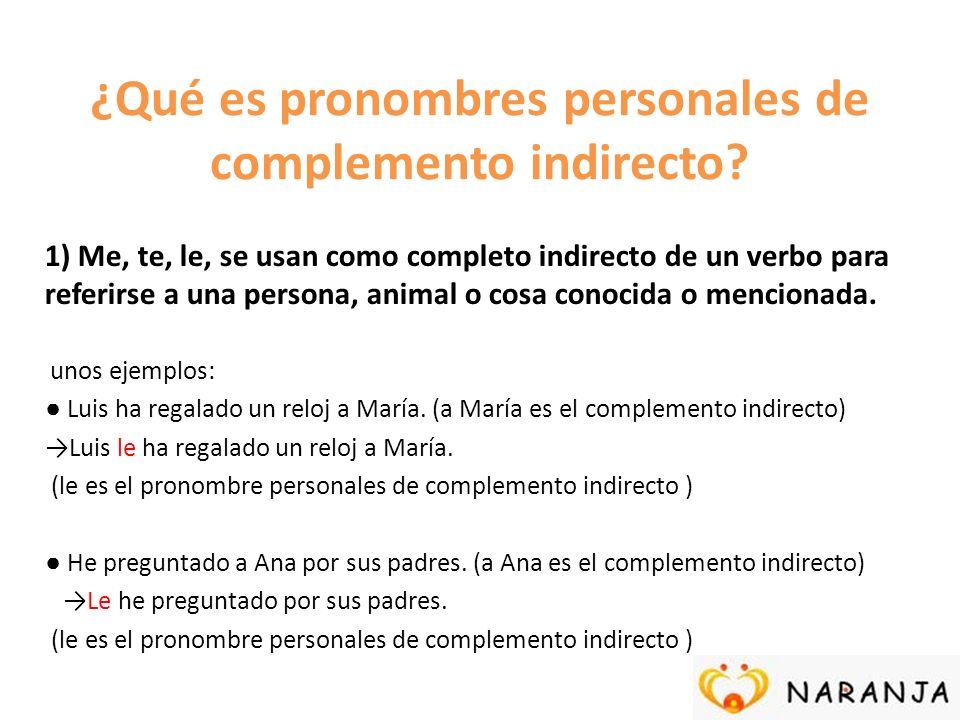 ¿Qué es pronombres personales de complemento indirecto? 1) Me, te, le, se usan como completo indirecto de un verbo para referirse a una persona, anima