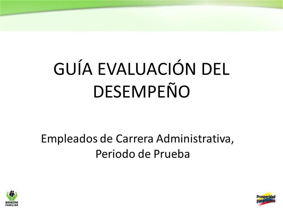 1 GUÍA EVALUACIÓN DEL DESEMPEÑO Empleados de Carrera Administrativa, Periodo de Prueba