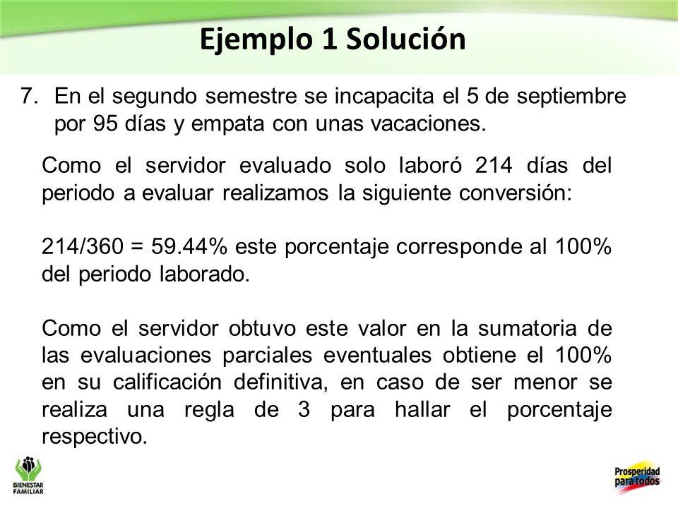 Ejemplo 1 Solución 7.En el segundo semestre se incapacita el 5 de septiembre por 95 días y empata con unas vacaciones.