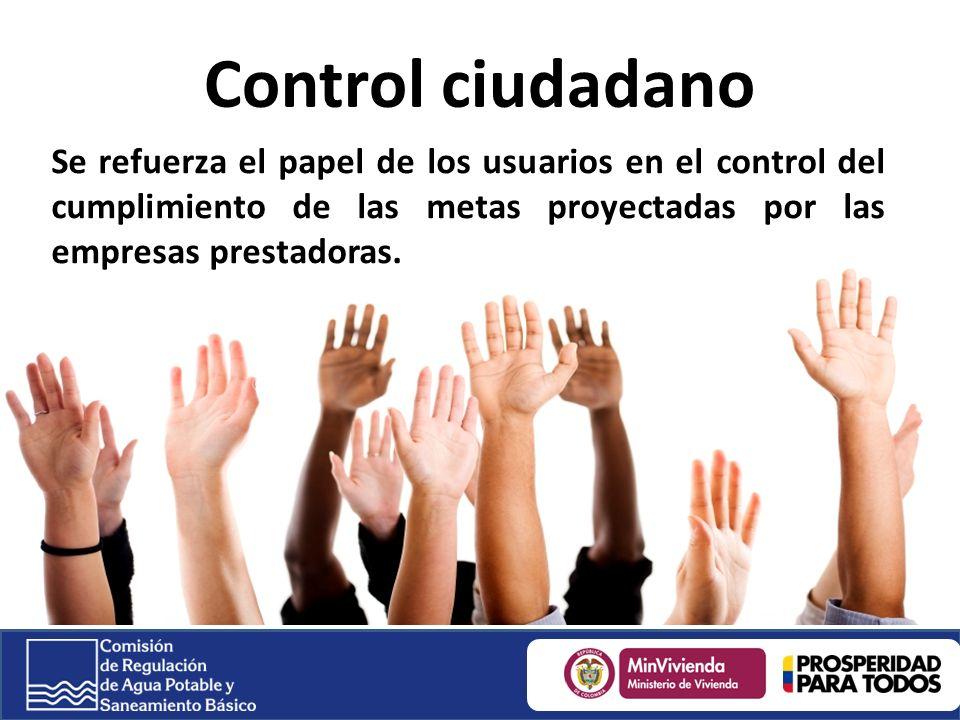 Control ciudadano Se refuerza el papel de los usuarios en el control del cumplimiento de las metas proyectadas por las empresas prestadoras.