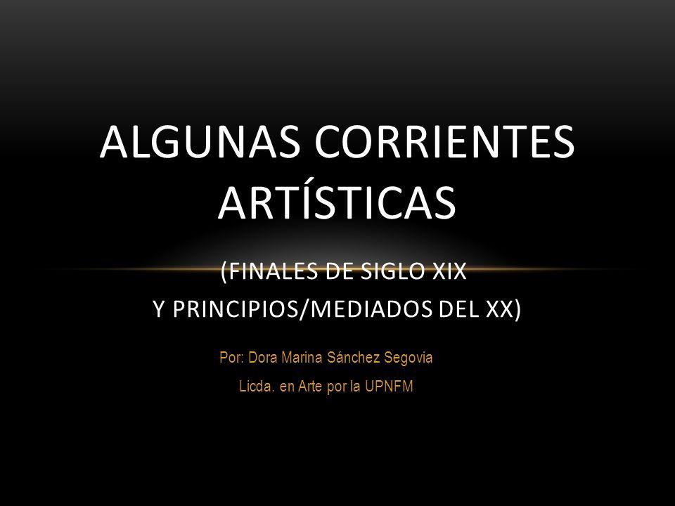 Por: Dora Marina Sánchez Segovia Licda. en Arte por la UPNFM ALGUNAS CORRIENTES ARTÍSTICAS (FINALES DE SIGLO XIX Y PRINCIPIOS/MEDIADOS DEL XX)
