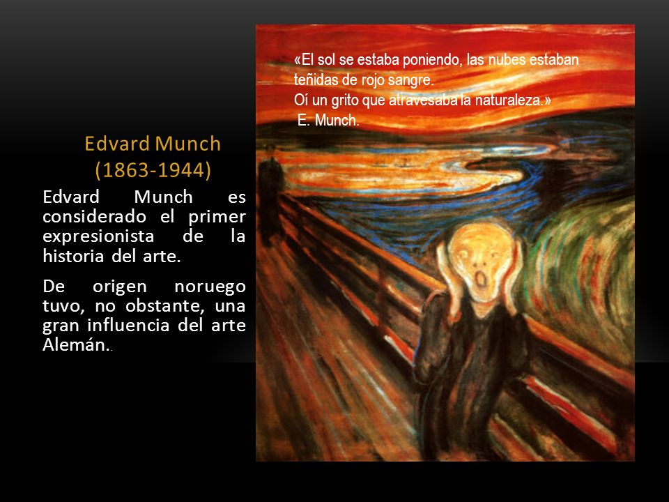 Edvard Munch (1863-1944) Edvard Munch es considerado el primer expresionista de la historia del arte. De origen noruego tuvo, no obstante, una gran in