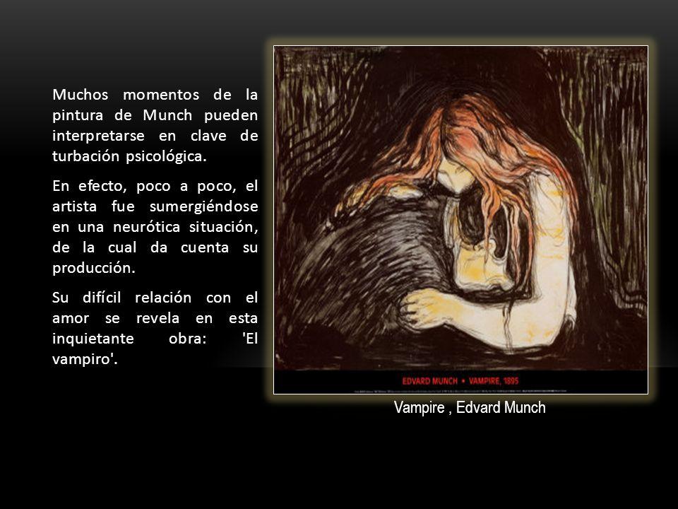 Muchos momentos de la pintura de Munch pueden interpretarse en clave de turbación psicológica. En efecto, poco a poco, el artista fue sumergiéndose en