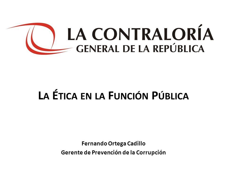 L A É TICA EN LA F UNCIÓN P ÚBLICA Fernando Ortega Cadillo Gerente de Prevención de la Corrupción