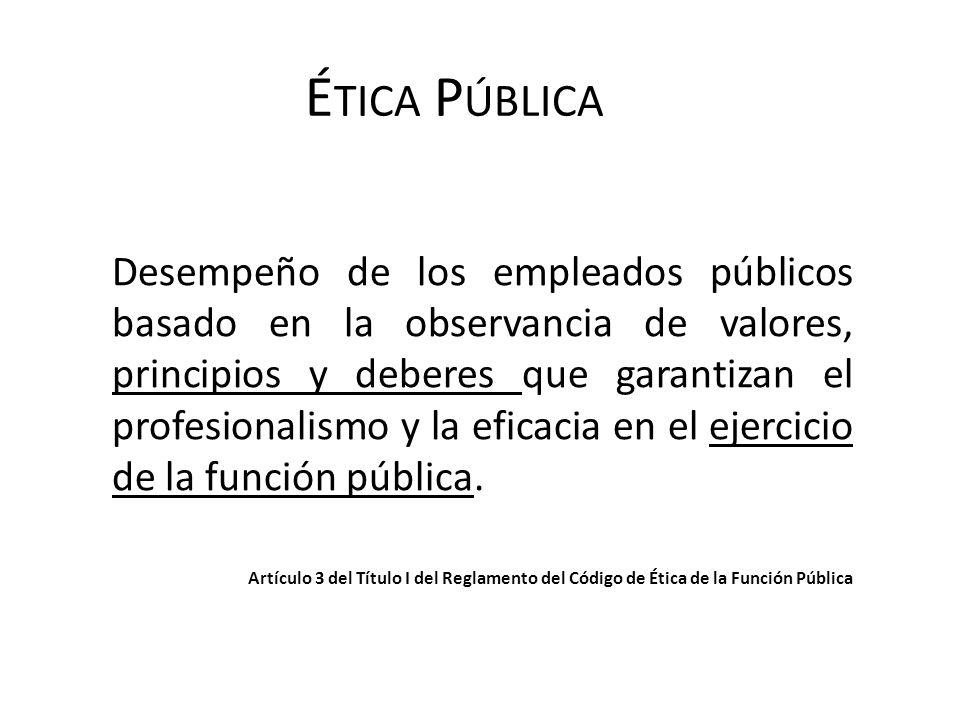 É TICA P ÚBLICA Desempeño de los empleados públicos basado en la observancia de valores, principios y deberes que garantizan el profesionalismo y la e