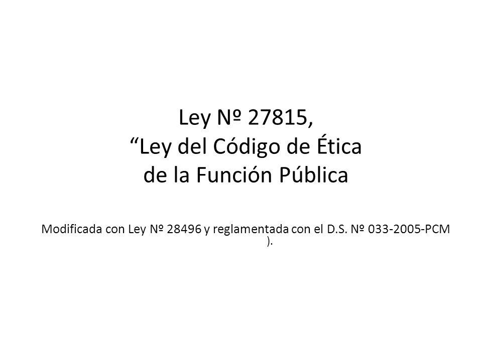 Ley Nº 27815, Ley del Código de Ética de la Función Pública Modificada con Ley Nº 28496 y reglamentada con el D.S. Nº 033-2005-PCM ).
