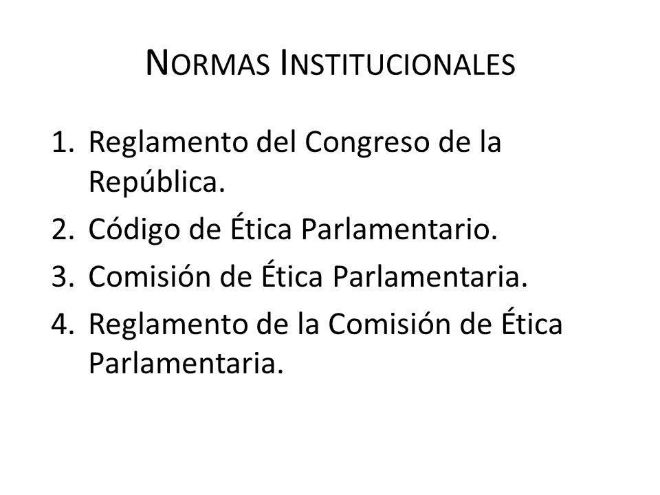 N ORMAS I NSTITUCIONALES 1.Reglamento del Congreso de la República. 2.Código de Ética Parlamentario. 3.Comisión de Ética Parlamentaria. 4.Reglamento d