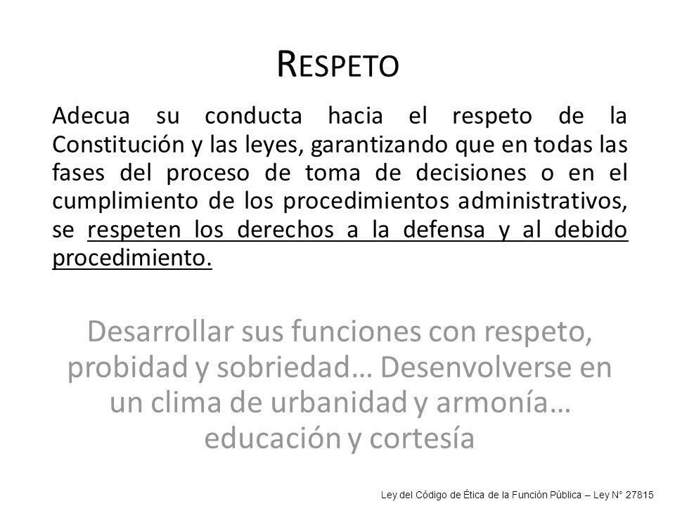 R ESPETO Adecua su conducta hacia el respeto de la Constitución y las leyes, garantizando que en todas las fases del proceso de toma de decisiones o e