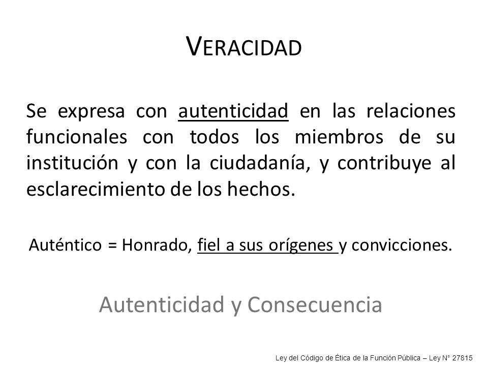 V ERACIDAD Se expresa con autenticidad en las relaciones funcionales con todos los miembros de su institución y con la ciudadanía, y contribuye al esc