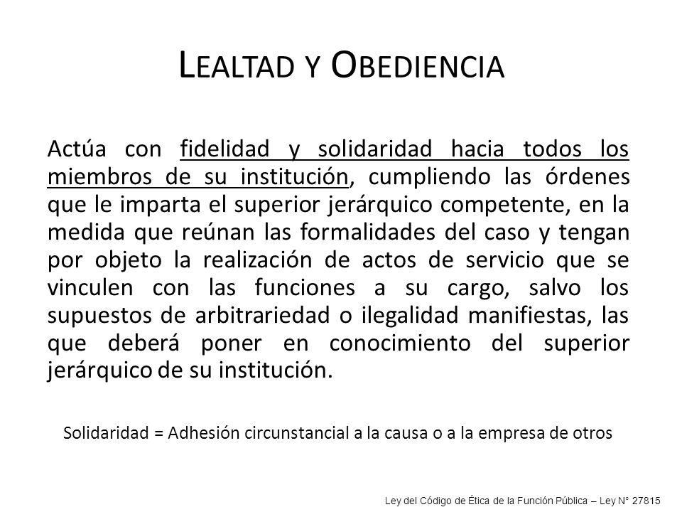 L EALTAD Y O BEDIENCIA Actúa con fidelidad y solidaridad hacia todos los miembros de su institución, cumpliendo las órdenes que le imparta el superior