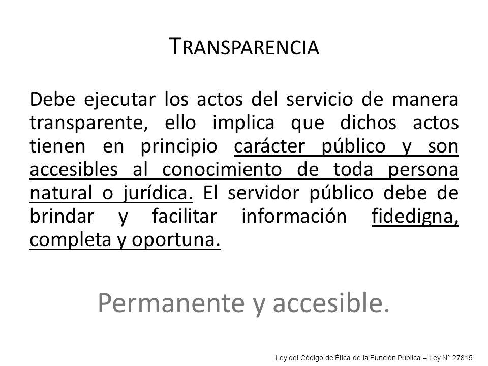 T RANSPARENCIA Debe ejecutar los actos del servicio de manera transparente, ello implica que dichos actos tienen en principio carácter público y son a