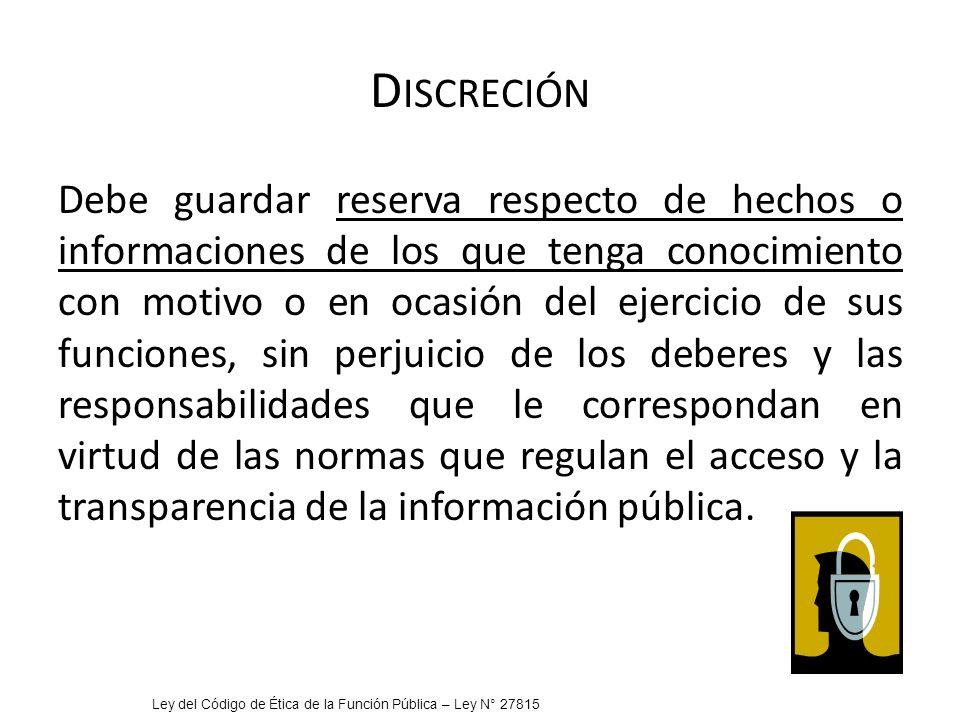 D ISCRECIÓN Debe guardar reserva respecto de hechos o informaciones de los que tenga conocimiento con motivo o en ocasión del ejercicio de sus funcion