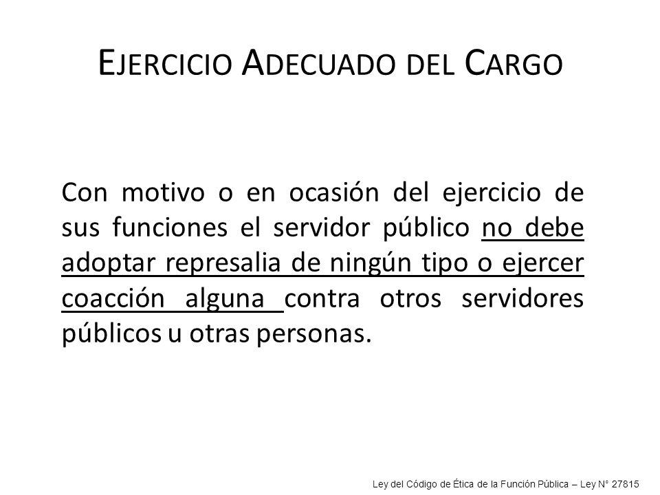 E JERCICIO A DECUADO DEL C ARGO Con motivo o en ocasión del ejercicio de sus funciones el servidor público no debe adoptar represalia de ningún tipo o