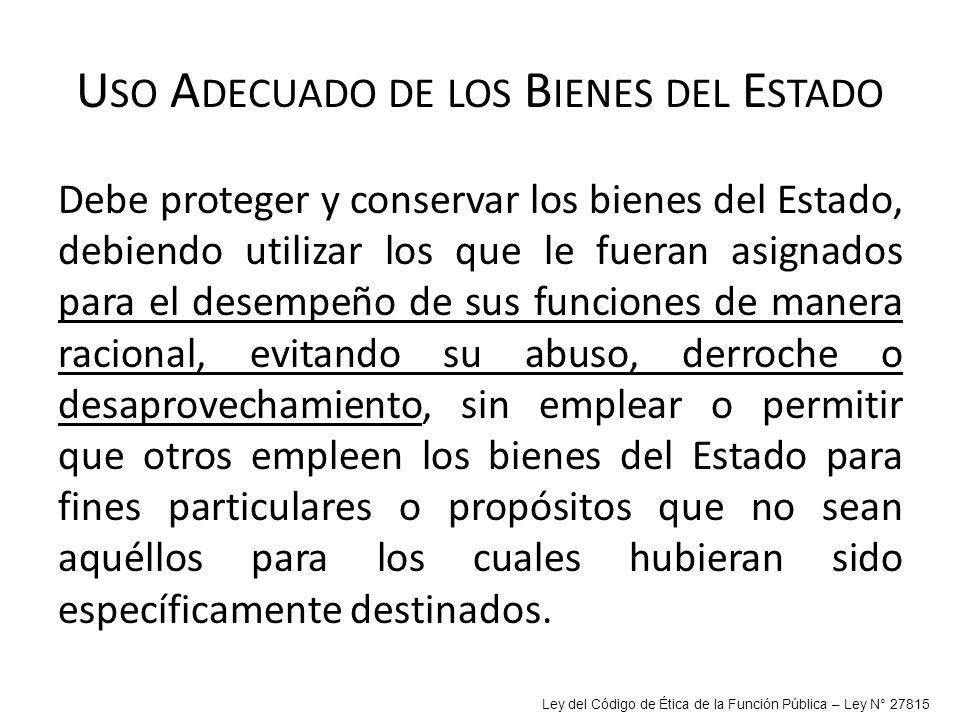 U SO A DECUADO DE LOS B IENES DEL E STADO Debe proteger y conservar los bienes del Estado, debiendo utilizar los que le fueran asignados para el desem