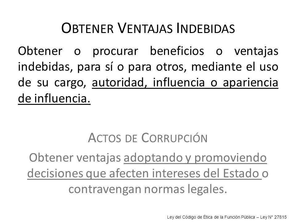 O BTENER V ENTAJAS I NDEBIDAS Obtener o procurar beneficios o ventajas indebidas, para sí o para otros, mediante el uso de su cargo, autoridad, influe