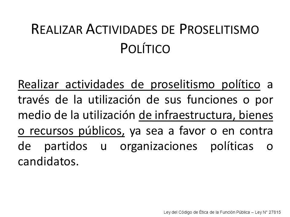 R EALIZAR A CTIVIDADES DE P ROSELITISMO P OLÍTICO Realizar actividades de proselitismo político a través de la utilización de sus funciones o por medi
