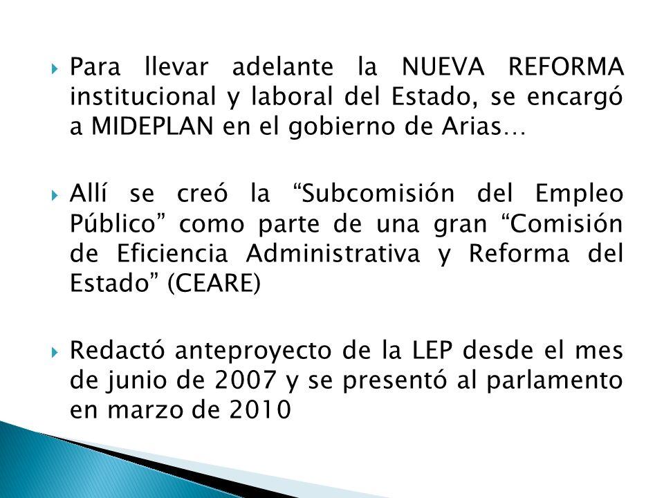 Para llevar adelante la NUEVA REFORMA institucional y laboral del Estado, se encargó a MIDEPLAN en el gobierno de Arias… Allí se creó la Subcomisión del Empleo Público como parte de una gran Comisión de Eficiencia Administrativa y Reforma del Estado (CEARE) Redactó anteproyecto de la LEP desde el mes de junio de 2007 y se presentó al parlamento en marzo de 2010