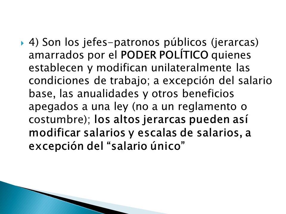 4) Son los jefes-patronos públicos (jerarcas) amarrados por el PODER POLÍTICO quienes establecen y modifican unilateralmente las condiciones de trabajo; a excepción del salario base, las anualidades y otros beneficios apegados a una ley (no a un reglamento o costumbre); los altos jerarcas pueden así modificar salarios y escalas de salarios, a excepción del salario único