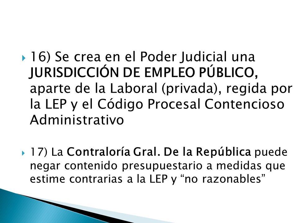 16) Se crea en el Poder Judicial una JURISDICCIÓN DE EMPLEO PÚBLICO, aparte de la Laboral (privada), regida por la LEP y el Código Procesal Contencioso Administrativo 17) La Contraloría Gral.
