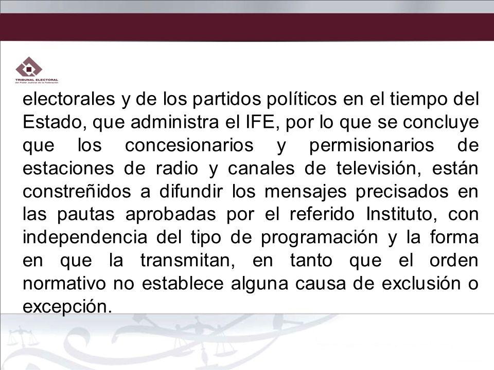 electorales y de los partidos políticos en el tiempo del Estado, que administra el IFE, por lo que se concluye que los concesionarios y permisionarios
