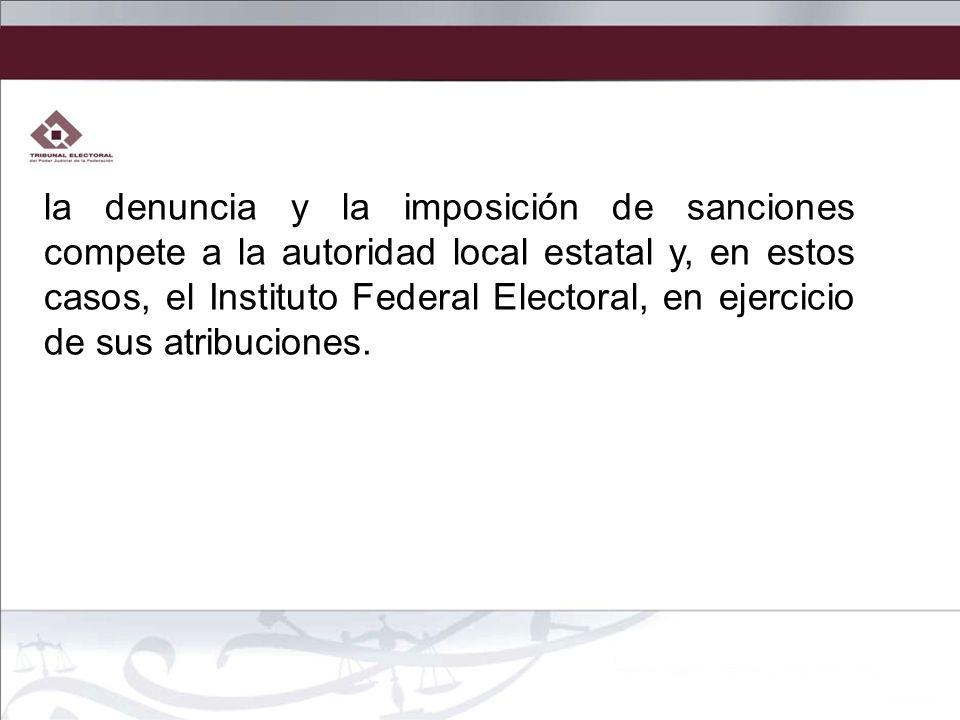 la denuncia y la imposición de sanciones compete a la autoridad local estatal y, en estos casos, el Instituto Federal Electoral, en ejercicio de sus a
