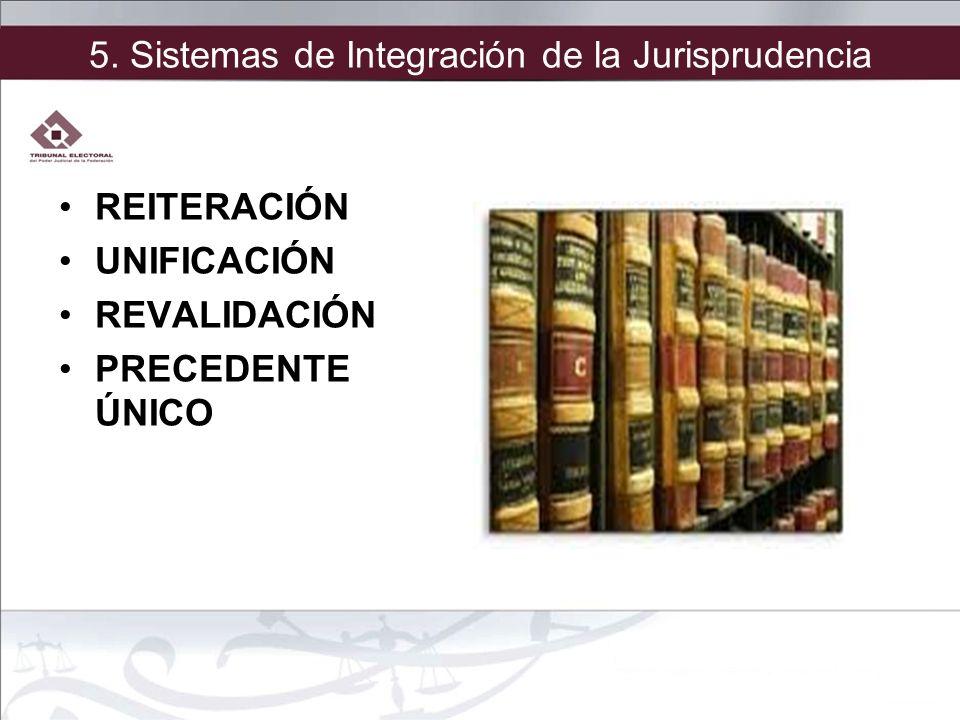5. Sistemas de Integración de la Jurisprudencia REITERACIÓN UNIFICACIÓN REVALIDACIÓN PRECEDENTE ÚNICO