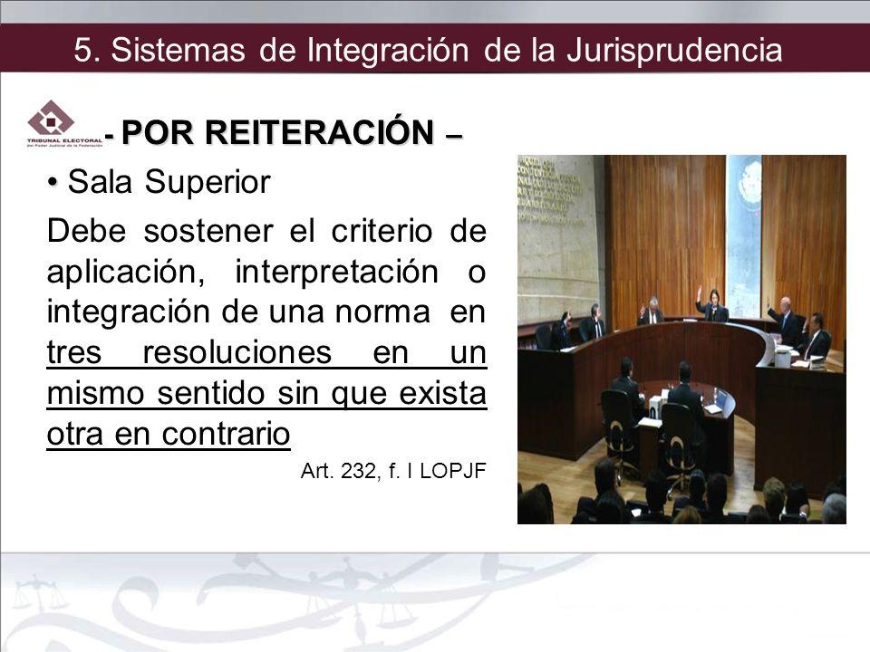 5. Sistemas de Integración de la Jurisprudencia - POR REITERACIÓN – Sala Superior Debe sostener el criterio de aplicación, interpretación o integració