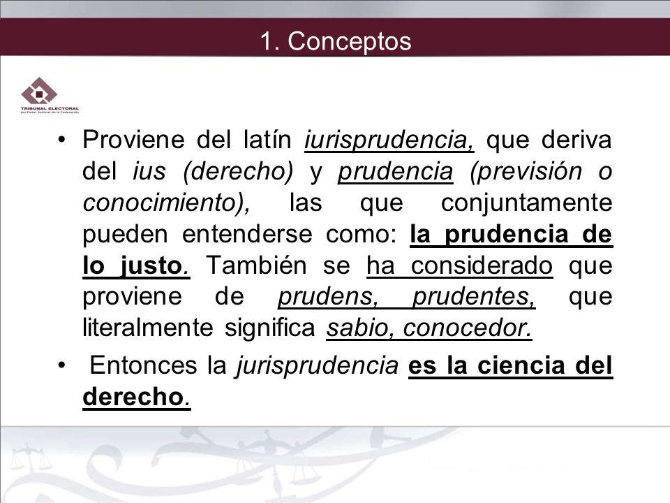 1. Conceptos Proviene del latín iurisprudencia, que deriva del ius (derecho) y prudencia (previsión o conocimiento), las que conjuntamente pueden ente