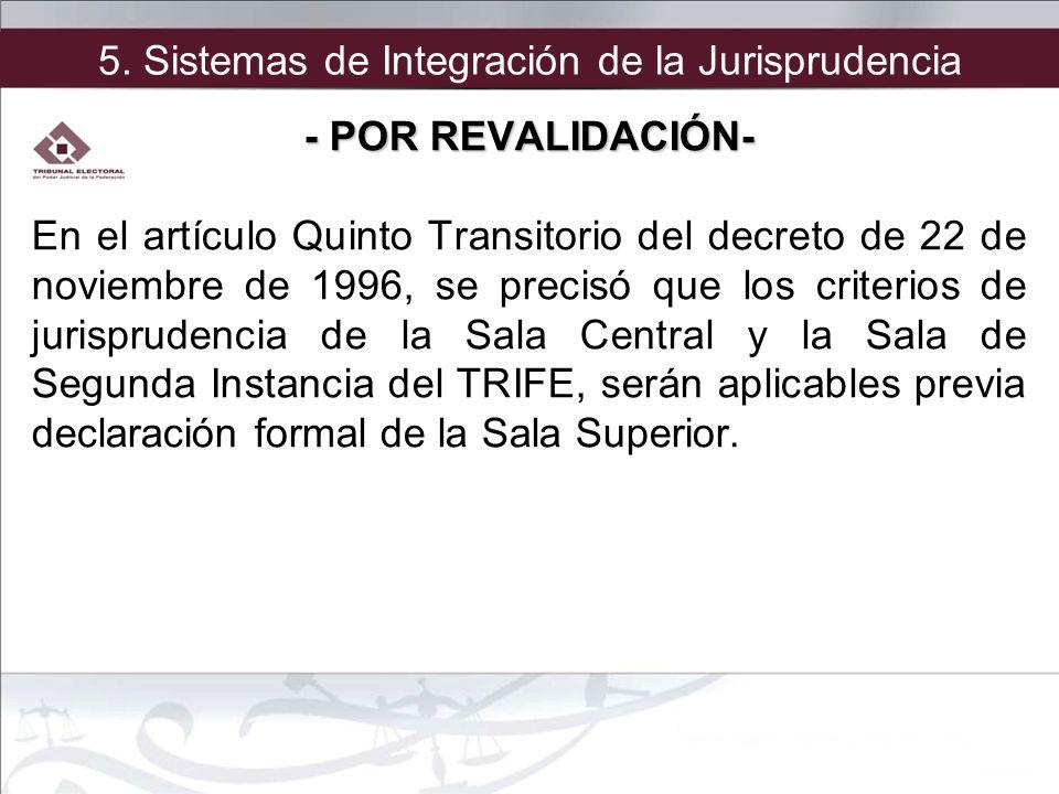 5. Sistemas de Integración de la Jurisprudencia - POR REVALIDACIÓN- En el artículo Quinto Transitorio del decreto de 22 de noviembre de 1996, se preci