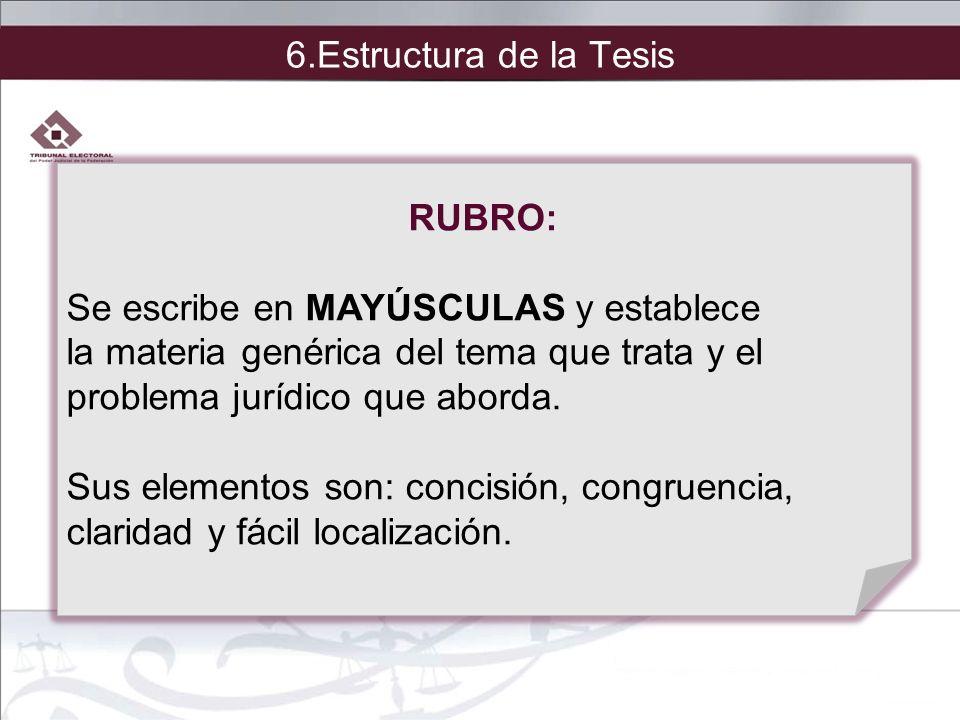 6.Estructura de la Tesis RUBRO: Se escribe en MAYÚSCULAS y establece la materia genérica del tema que trata y el problema jurídico que aborda. Sus ele
