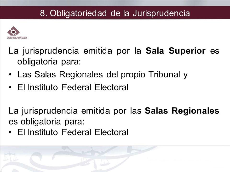 8. Obligatoriedad de la Jurisprudencia La jurisprudencia emitida por la Sala Superior es obligatoria para: Las Salas Regionales del propio Tribunal y