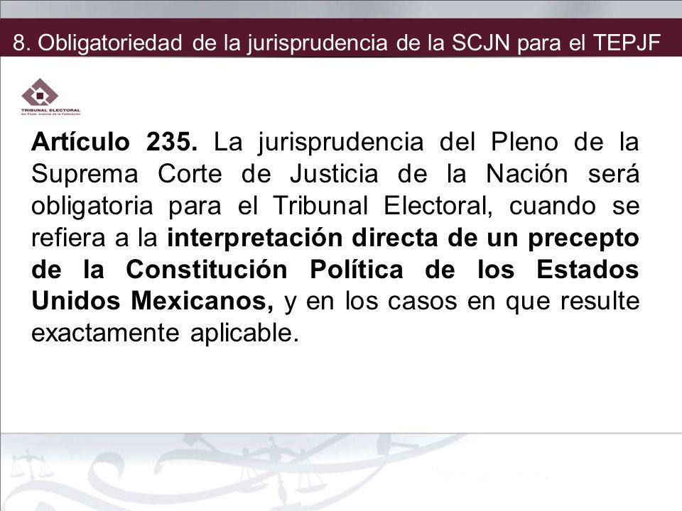 8. Obligatoriedad de la jurisprudencia de la SCJN para el TEPJF Artículo 235. La jurisprudencia del Pleno de la Suprema Corte de Justicia de la Nación