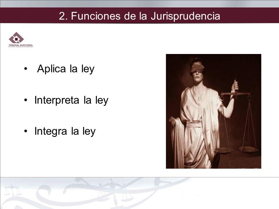 2. Funciones de la Jurisprudencia Aplica la ley Interpreta la ley Integra la ley