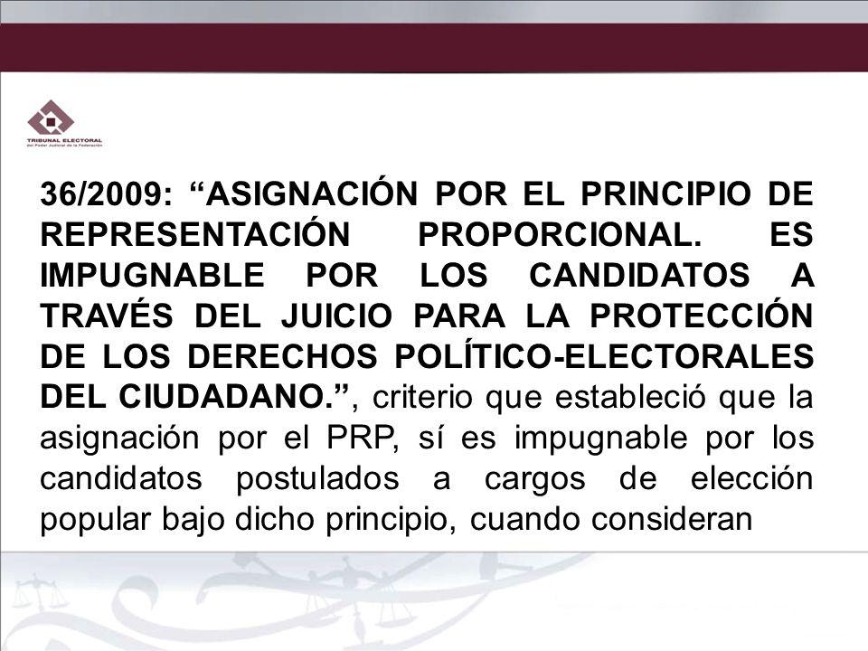 36/2009: ASIGNACIÓN POR EL PRINCIPIO DE REPRESENTACIÓN PROPORCIONAL. ES IMPUGNABLE POR LOS CANDIDATOS A TRAVÉS DEL JUICIO PARA LA PROTECCIÓN DE LOS DE