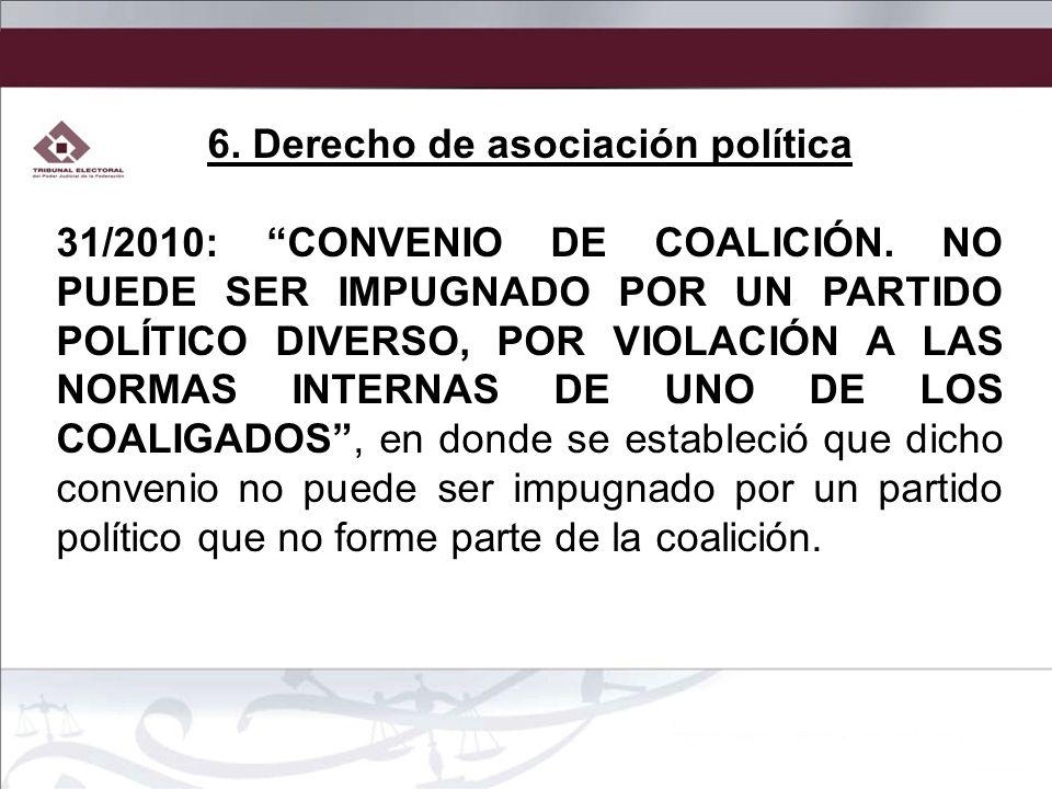 6. Derecho de asociación política 31/2010: CONVENIO DE COALICIÓN. NO PUEDE SER IMPUGNADO POR UN PARTIDO POLÍTICO DIVERSO, POR VIOLACIÓN A LAS NORMAS I