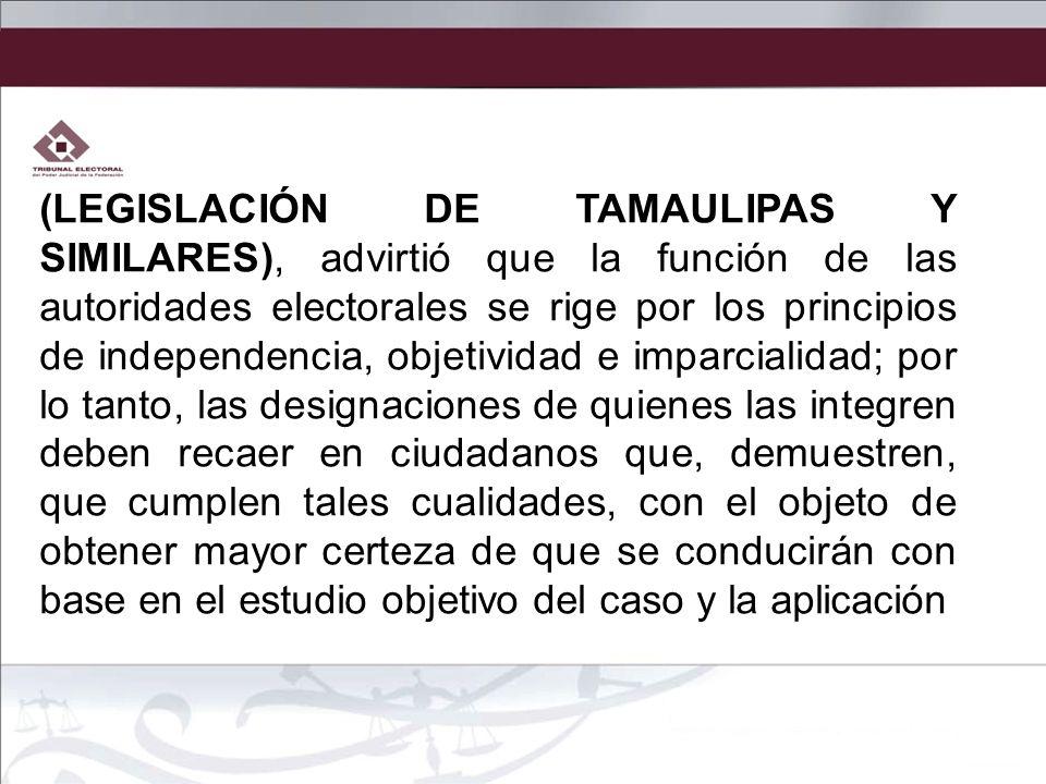 (LEGISLACIÓN DE TAMAULIPAS Y SIMILARES), advirtió que la función de las autoridades electorales se rige por los principios de independencia, objetivid