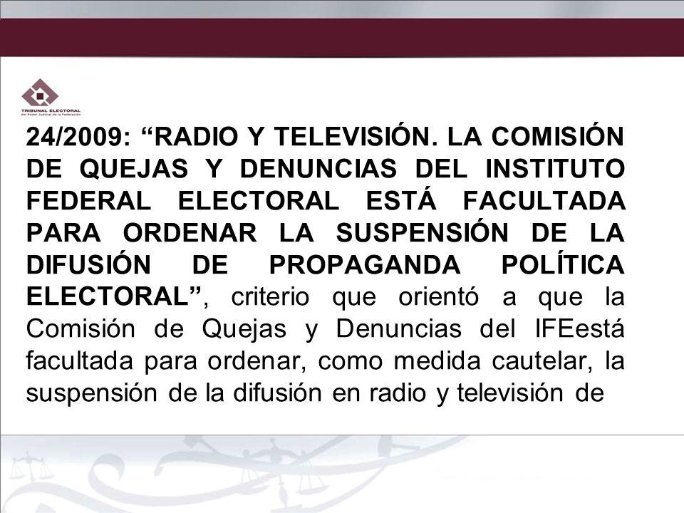 24/2009: RADIO Y TELEVISIÓN. LA COMISIÓN DE QUEJAS Y DENUNCIAS DEL INSTITUTO FEDERAL ELECTORAL ESTÁ FACULTADA PARA ORDENAR LA SUSPENSIÓN DE LA DIFUSIÓ