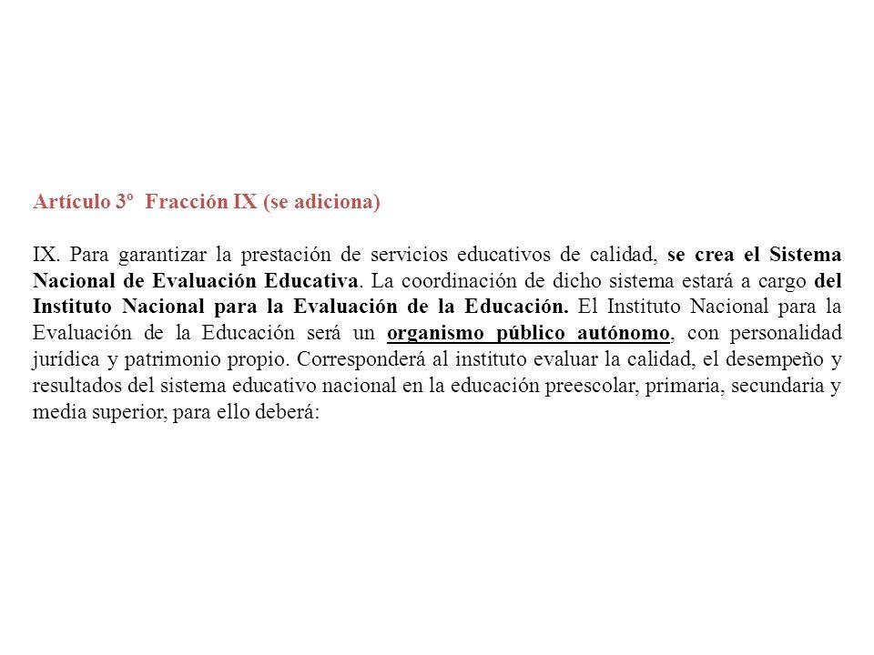Artículo 3º Fracción IX (se adiciona) IX. Para garantizar la prestación de servicios educativos de calidad, se crea el Sistema Nacional de Evaluación